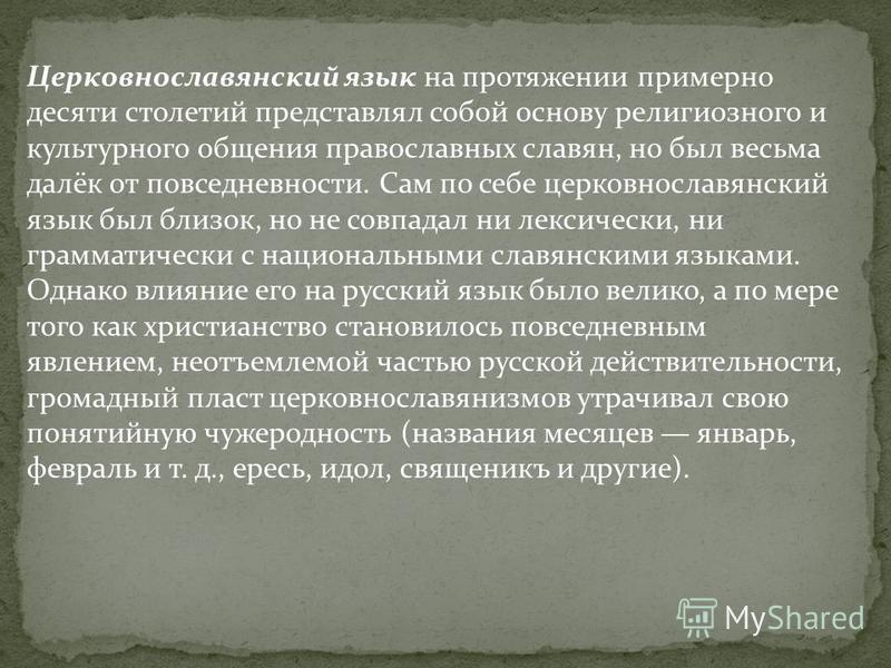 Церковнославянский язык на протяжении примерно десяти столетий представлял собой основу религиозного и культурного общения православных славян, но был весьма далёк от повседневности. Сам по себе церковнославянский язык был близок, но не совпадал ни л
