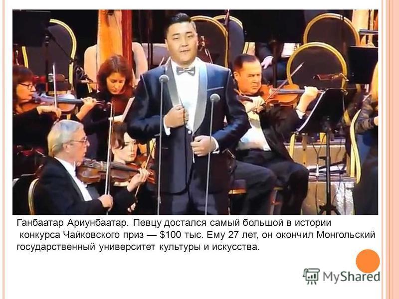 Ганбаатар Ариунбаатар. Певцу достался самый большой в истории конкурса Чайковского приз $100 тыс. Ему 27 лет, он окончил Монгольский государственный университет культуры и искусства.
