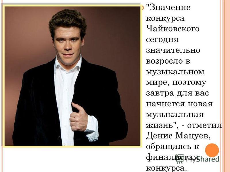 Значение конкурса Чайковского сегодня значительно возросло в музыкальном мире, поэтому завтра для вас начнется новая музыкальная жизнь, - отметил Денис Мацуев, обращаясь к финалистам конкурса.