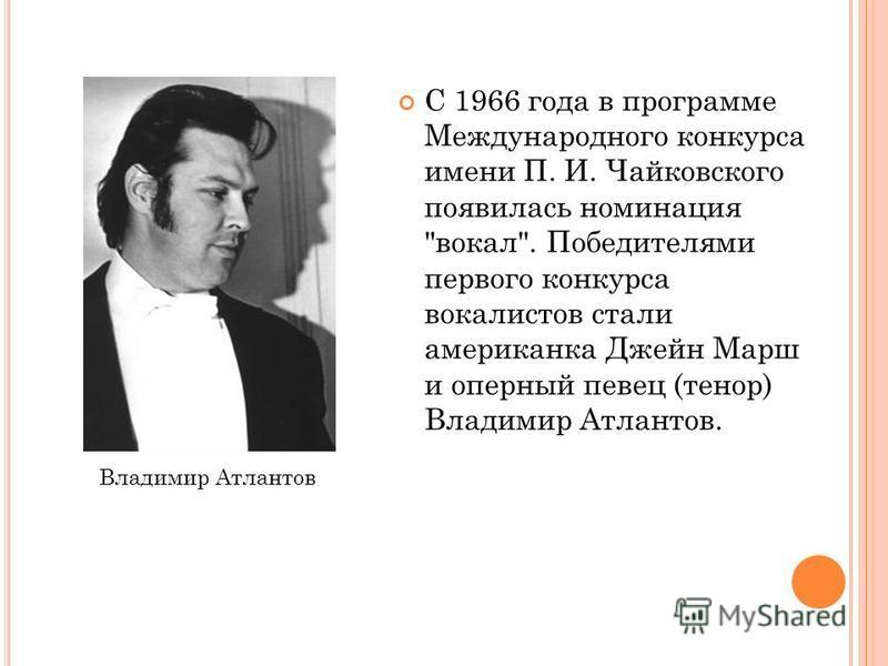 С 1966 года в программе Международного конкурса имени П. И. Чайковского появилась номинация вокал. Победителями первого конкурса вокалистов стали американка Джейн Марш и оперный певец (тенор) Владимир Атлантов. Владимир Атлантов