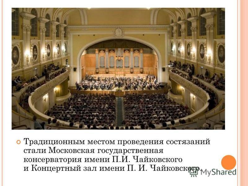 Традиционным местом проведения состязаний стали Московская государственная консерватория имени П.И. Чайковского и Концертный зал имени П. И. Чайковского.