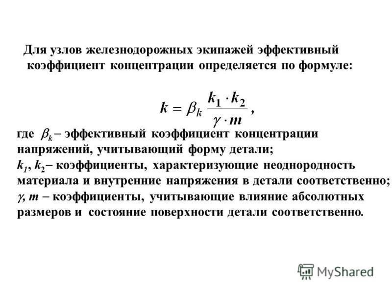 Для узлов железнодорожных экипажей эффективный коэффициент концентрации определяется по формуле: где k эффективный коэффициент концентрации напряжений, учитывающий форму детали; k 1, k 2 коэффициенты, характеризующие неоднородность материала и внутре