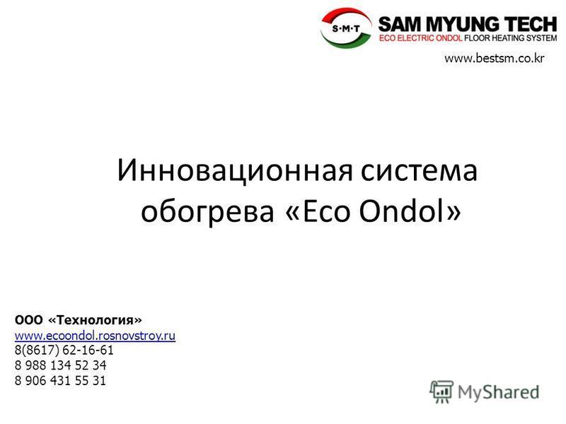 www.bestsm.co.kr ООО «Технология» www.www.ecoondol.rosnovstroy.ru 8(8617) 62-16-61 8 988 134 52 34 8 906 431 55 31 Инновационная система обогрева «Eco Ondol»