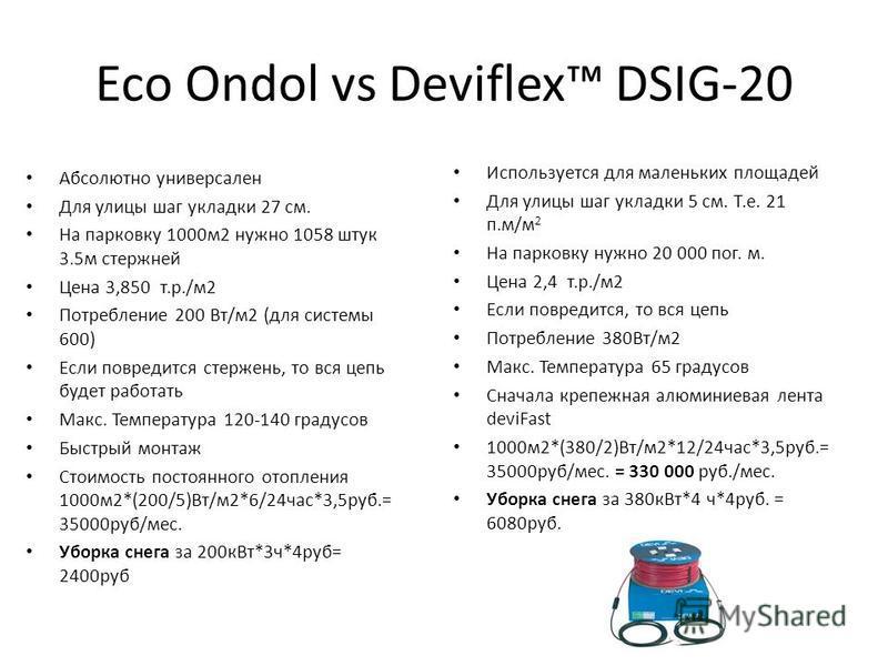 Eco Ondol vs Deviflex DSIG-20 Используется для маленьких площадей Для улицы шаг укладки 5 см. Т.е. 21 п.м/м 2 На парковку нужно 20 000 пог. м. Цена 2,4 т.р./м 2 Если повредится, то вся цепь Потребление 380Вт/м 2 Макс. Температура 65 градусов Сначала