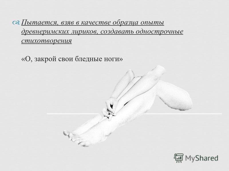 Пытается, взяв в качестве образца опыты древнеримских лириков, создавать однострочные стихотворения « О, закрой свои бледные ноги »