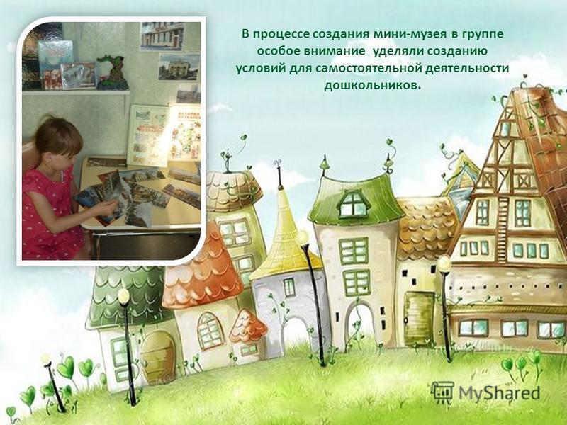 В процессе создания мини-музея в группе особое внимание уделяли созданию условий для самостоятельной деятельности дошкольников.