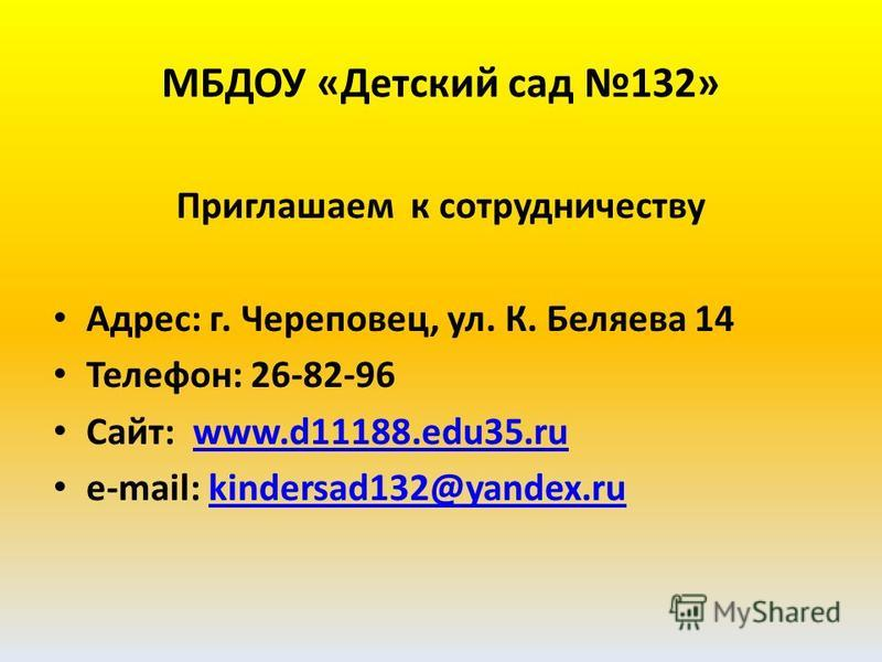 МБДОУ «Детский сад 132» Приглашаем к сотрудничеству Адрес: г. Череповец, ул. К. Беляева 14 Телефон: 26-82-96 Сайт: www.d11188.edu35.ruwww.d11188.edu35. ru e-mail: kindersad132@yandex.rukindersad132@yandex.ru