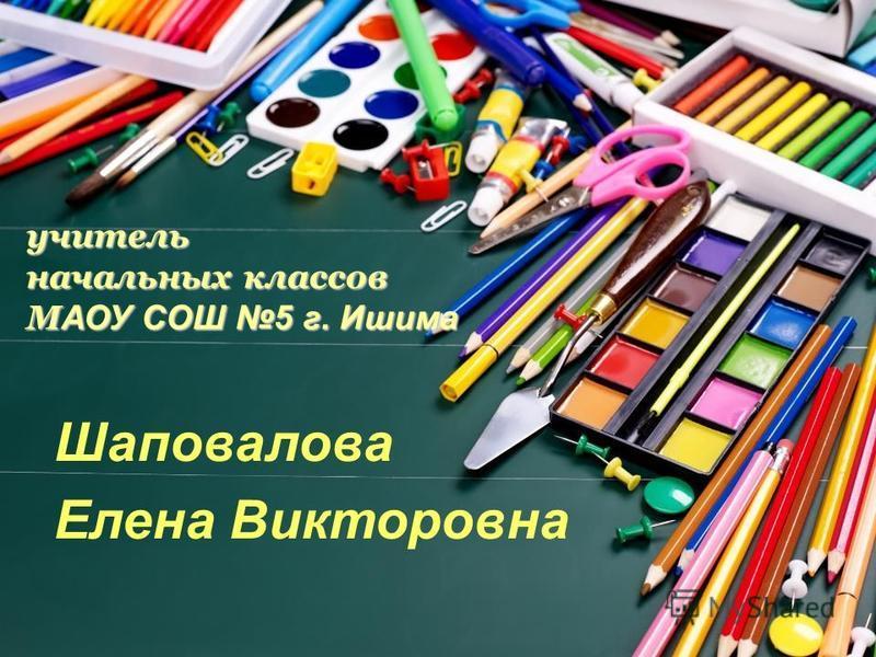 учитель начальных классов М АОУ СОШ 5 г. Ишима Шаповалова Елена Викторовна