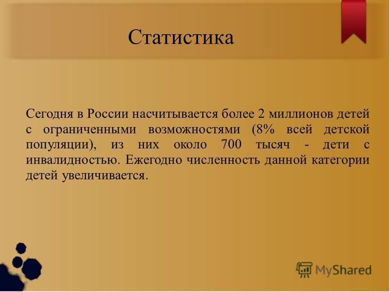 Статистика Сегодня в России насчитывается более 2 миллионов детей с ограниченными возможностями (8% всей детской популяции), из них около 700 тысяч - дети с инвалидностью. Ежегодно численность данной категории детей увеличивается.