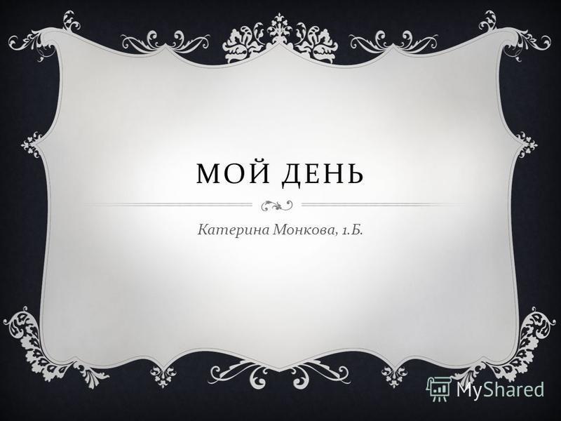 МОЙ ДЕНЬ Катерина Монкова, 1. Б.