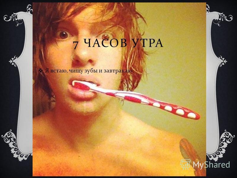 7 ЧАСОВ УТРА Я встаю, чищу зубы и завтракаю