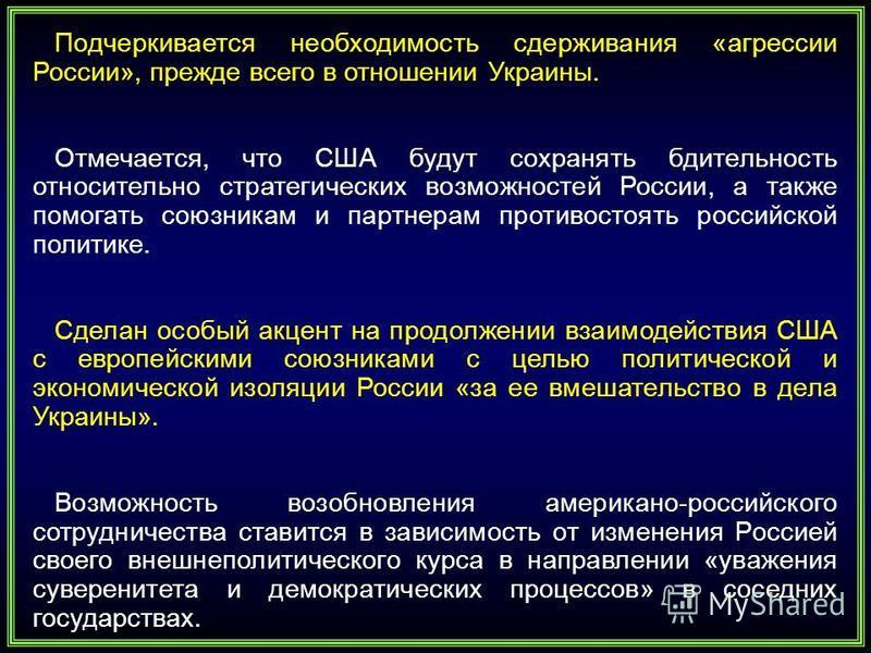 Подчеркивается необходимость сдерживания «агрессии России», прежде всего в отношении Украины. Отмечается, что США будут сохранять бдительность относительно стратегических возможностей России, а также помогать союзникам и партнерам противостоять росси
