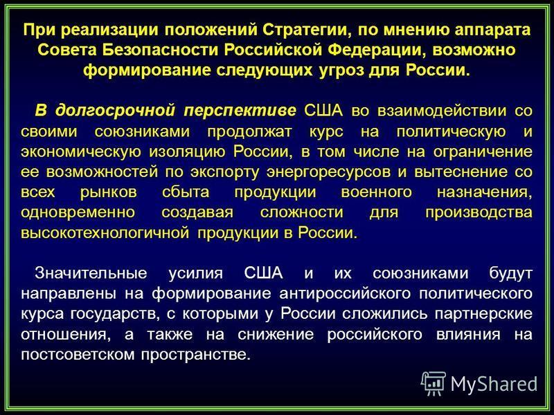 При реализации положений Стратегии, по мнению аппарата Совета Безопасности Российской Федерации, возможно формирование следующих угроз для России. В долгосрочной перспективе США во взаимодействии со своими союзниками продолжат курс на политическую и