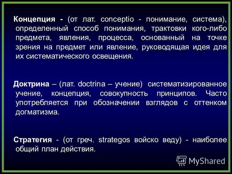 Концепция - (от лат. conceptio - понимание, система), определенный способ понимания, трактовки кого-либо предмета, явления, процесса, основанный на точке зрения на предмет или явление, руководящая идея для их систематического освещения. Доктрина – (л