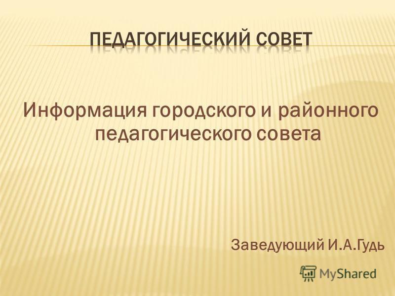 Информация городского и районного педагогического совета Заведующий И.А.Гудь