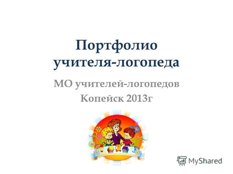 Портфолио учителя-логопеда МО учителей-логопедов Копейск 2013 г