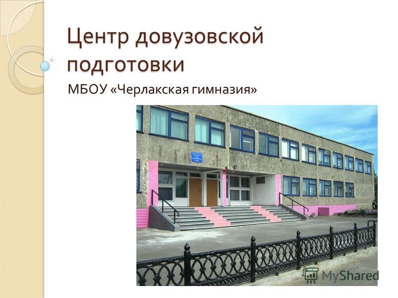Центр довузовской подготовки МБОУ « Черлакская гимназия »