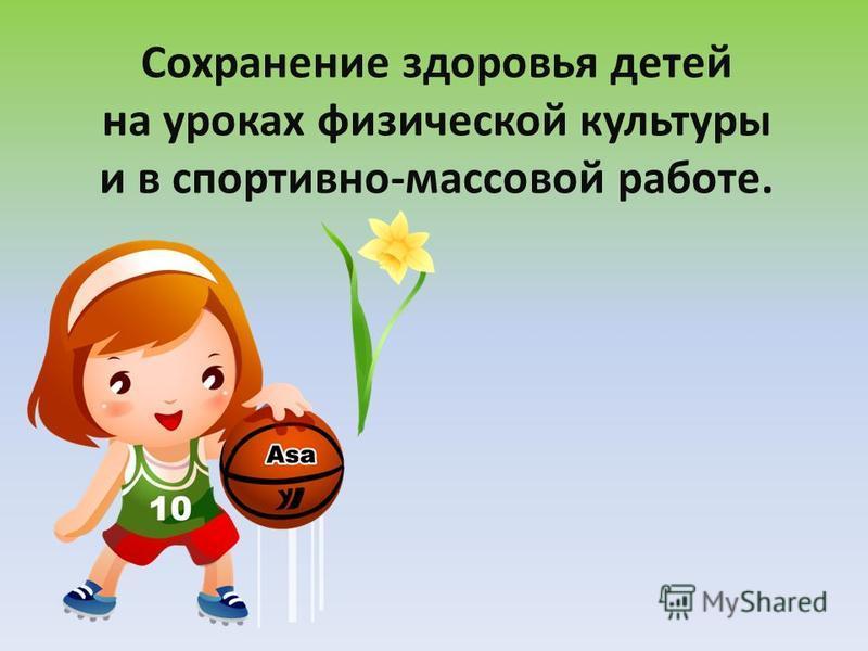 Сохранение здоровья детей на уроках физической культуры и в спортивно-массовой работе.
