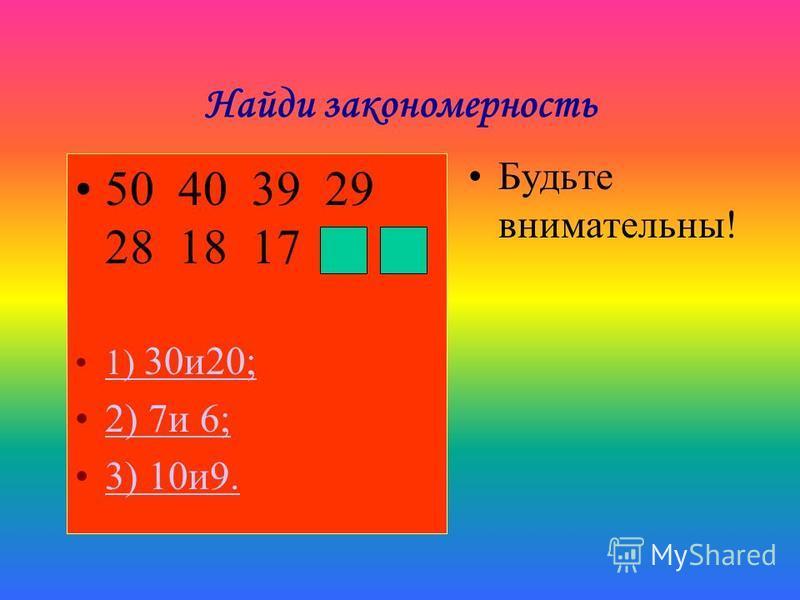 Найди закономерность 50 40 39 29 28 18 17 1) 30 и 20;1) 30 и 20; 2) 7 и 6; 3) 10 и 9. Будьте внимательны!