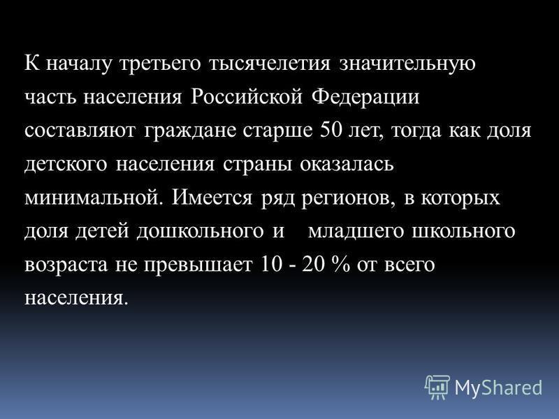 К началу третьего тысячелетия значительную часть населения Российской Федерации составляют граждане старше 50 лет, тогда как доля детского населения страны оказалась минимальной. Имеется ряд регионов, в которых доля детей дошкольного и младшего школь