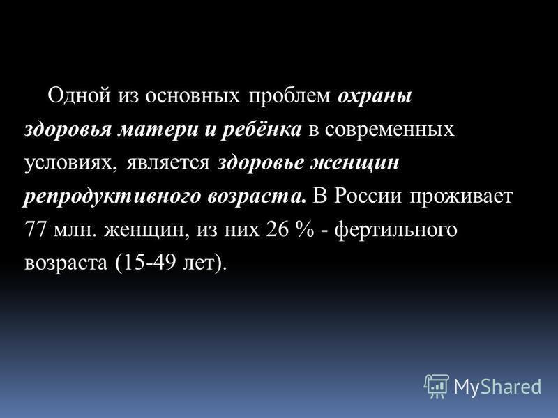 Одной из основных проблем охраны здоровья матери и ребёнка в современных условиях, является здоровье женщин репродуктивного возраста. В России проживает 77 млн. женщин, из них 26 % - фертильного возраста (15-49 лет).