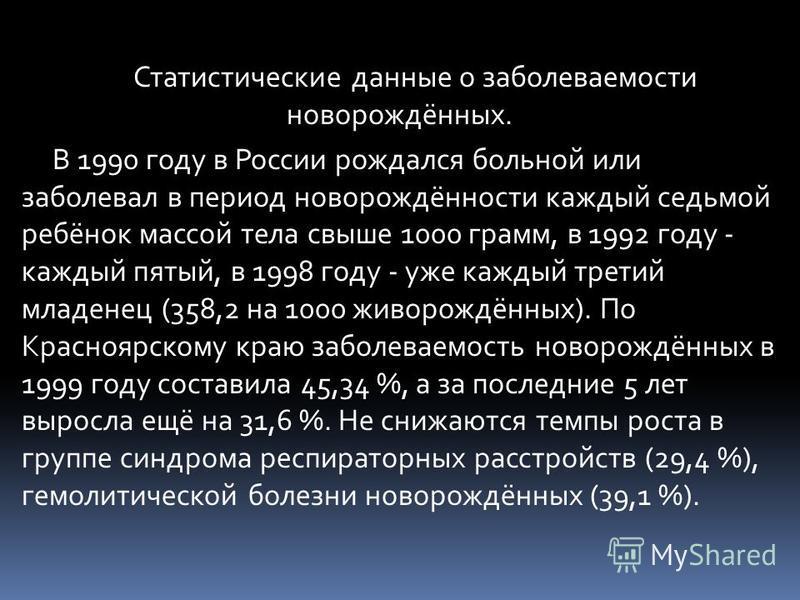 Статистические данные о заболеваемости новорождённых. В 1990 году в России рождался больной или заболевал в период новорождённости каждый седьмой ребёнок массой тела свыше 1000 грамм, в 1992 году - каждый пятый, в 1998 году - уже каждый третий младен