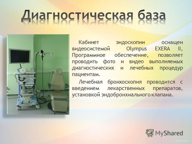 Кабинет эндоскопии оснащен видеосистемой Olympus EXERA II, Программное обеспечение, позволяет проводить фото и видео выполняемых диагностических и лечебных процедур пациентам. Лечебная бронхоскопия проводится с введением лекарственных препаратов, уст