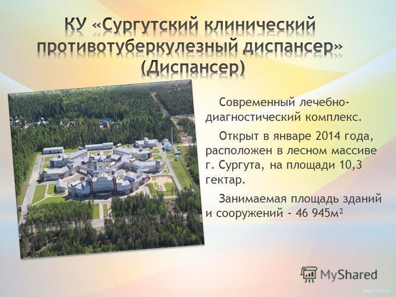 Современный лечебно- диагностический комплекс. Открыт в январе 2014 года, расположен в лесном массиве г. Сургута, на площади 10,3 гектар. Занимаемая площадь зданий и сооружений - 46 945 м²