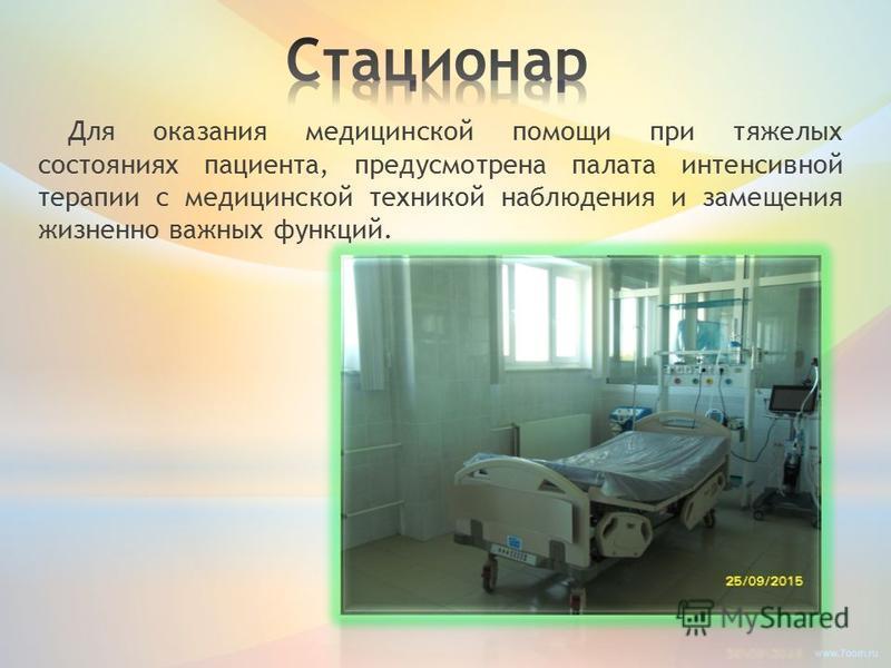 Для оказания медицинской помощи при тяжелых состояниях пациента, предусмотрена палата интенсивной терапии с медицинской техникой наблюдения и замещения жизненно важных функций.