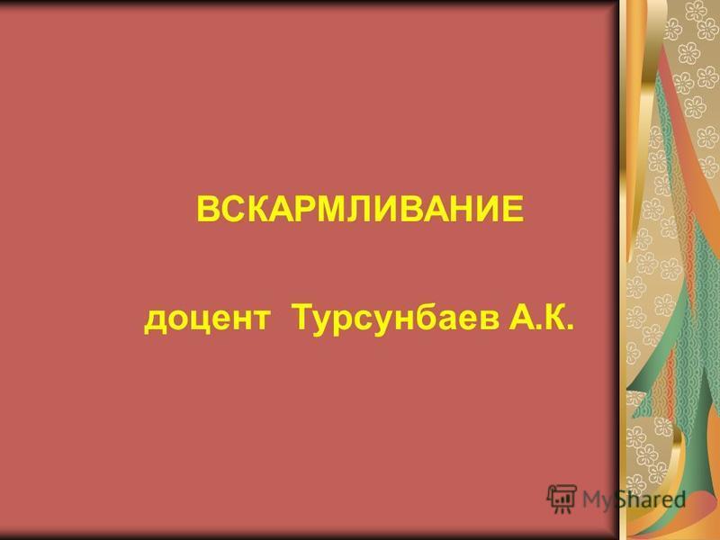 ВСКАРМЛИВАНИЕ доцент Турсунбаев А.К.