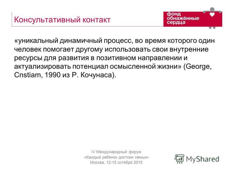 IV Международный форум «Каждый ребенок достоин семьи» Москва, 12-15 октября 2015 Консультативный контакт «уникальный динамичный процесс, во время которого один человек помогает другому использовать свои внутренние ресурсы для развития в позитивном на