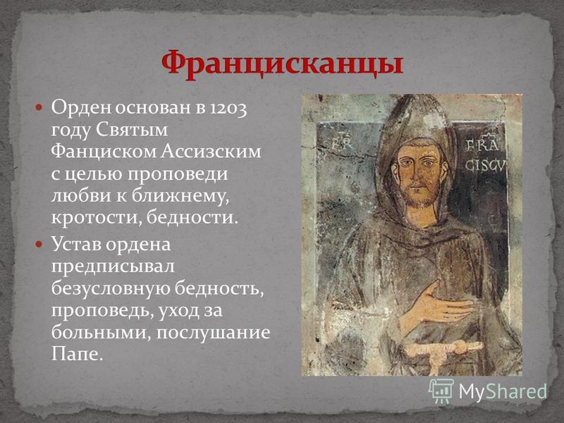 Орден основан в 1203 году Святым Фанциском Ассизским с целью проповеди любви к ближнему, кротости, бедности. Устав ордена предписывал безусловную бедность, проповедь, уход за больными, послушание Папе.