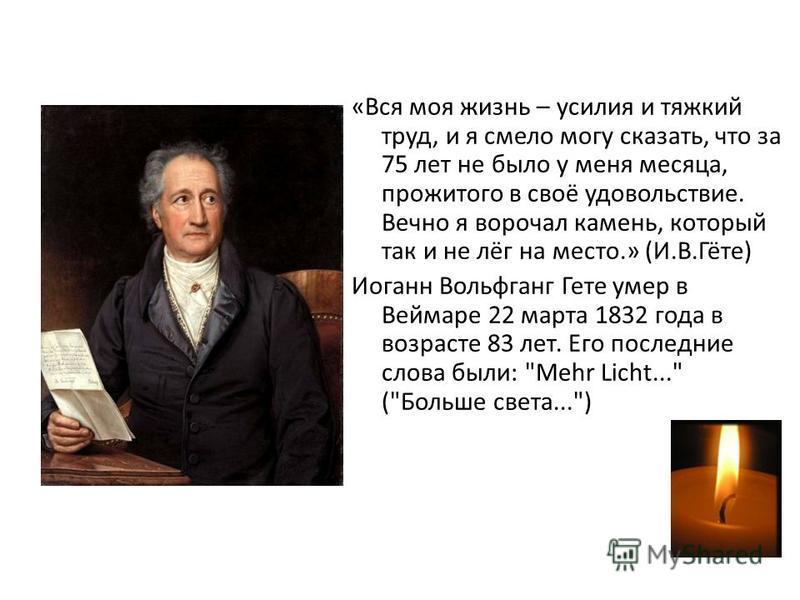 «Вся моя жизнь – усилия и тяжкий труд, и я смело могу сказать, что за 75 лет не было у меня месяца, прожитого в своё удовольствие. Вечно я ворочал камень, который так и не лёг на место.» (И.В.Гёте) Иоганн Вольфганг Гете умер в Веймаре 22 марта 1832 г