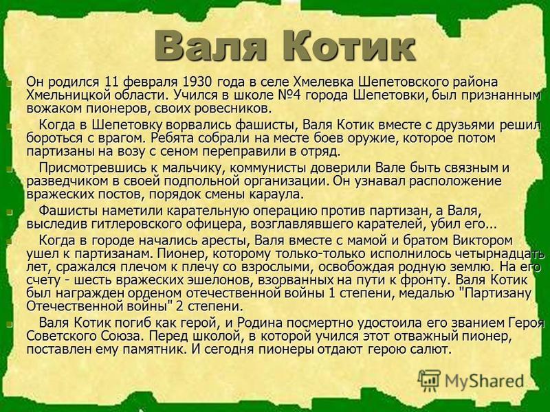 Валя Котик Валя Котик Он родился 11 февраля 1930 года в селе Хмелевка Шепетовского района Хмельницкой области. Учился в школе 4 города Шепетовки, был признанным вожаком пионеров, своих ровесников. Он родился 11 февраля 1930 года в селе Хмелевка Шепет