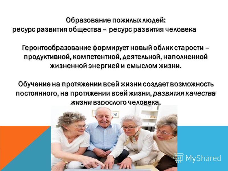 Образование пожилых людей: ресурс развития общества – ресурс развития человека Геронтообразование формирует новый облик старости – продуктивной, компетентной, деятельной, наполненной жизненной энергией и смыслом жизни. Обучение на протяжении всей жи
