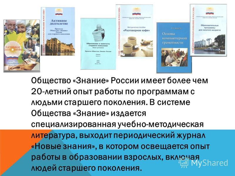 Общество «Знание» России имеет более чем 20-летний опыт работы по программам с людьми старшего поколения. В системе Общества «Знание» издается специализированная учебно-методическая литература, выходит периодический журнал «Новые знания», в котором о