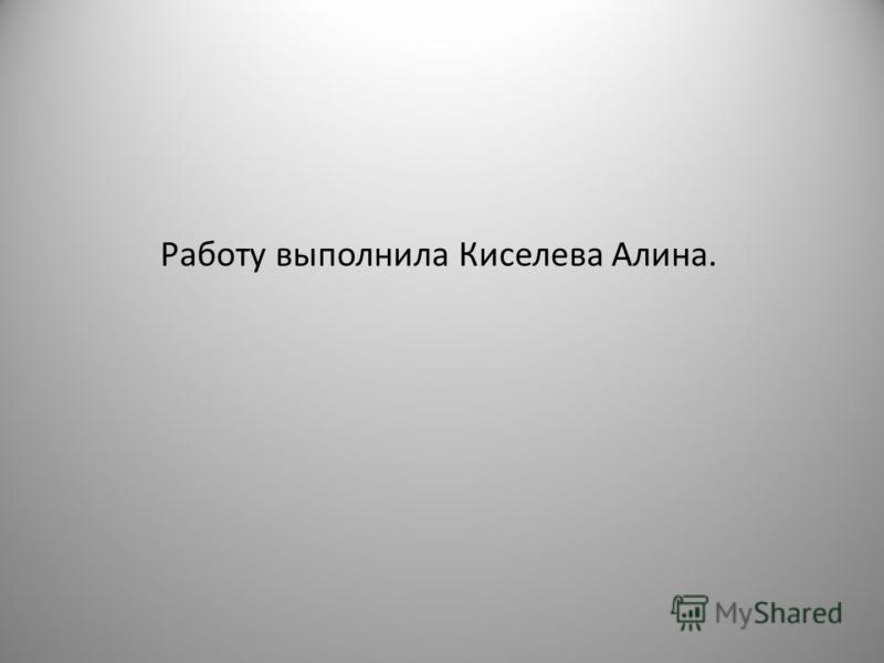 Работу выполнила Киселева Алина.