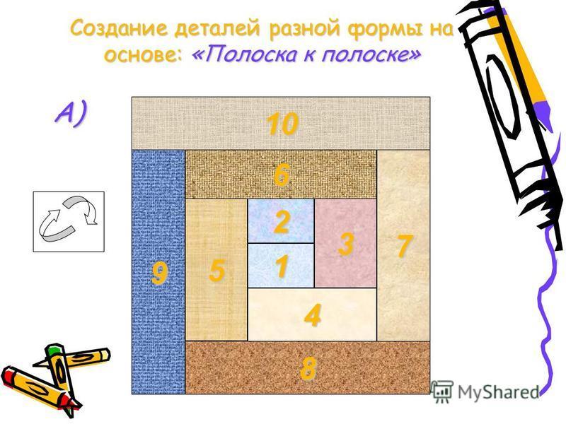 8 9 5 4 7 1 32 6 10 Создание деталей разной формы на основе:«Полоска к полоске» Создание деталей разной формы на основе: «Полоска к полоске» А)