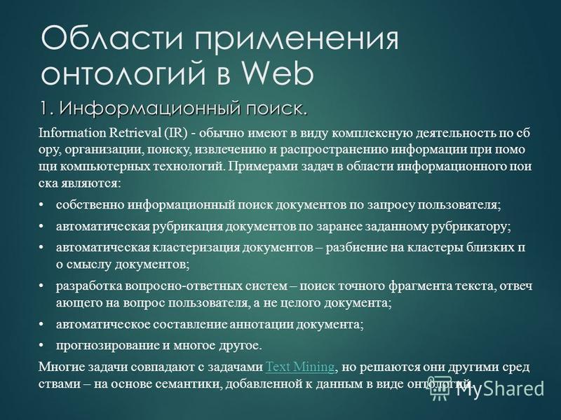 1. Информационный поиск. Information Retrieval (IR) - обычно имеют в виду комплексную деятельность по сб ору, организации, поиску, извлечению и распространению информации при помощи компьютерных технологий. Примерами задач в области информационного п