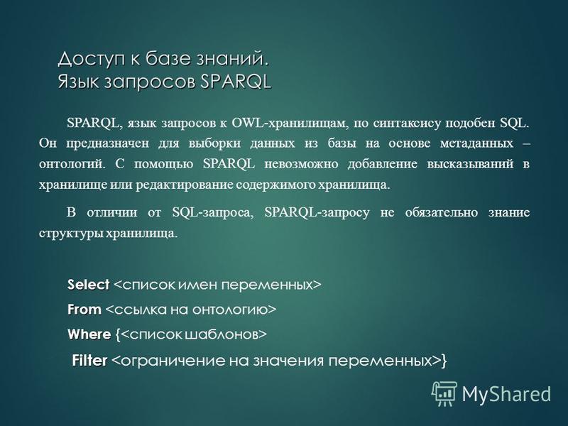 Доступ к базе знаний. Язык запросов SPARQL SPARQL, язык запросов к OWL-хранилищам, по синтаксису подобен SQL. Он предназначен для выборки данных из базы на основе метаданных – онтологий. С помощью SPARQL невозможно добавление высказываний в хранилище