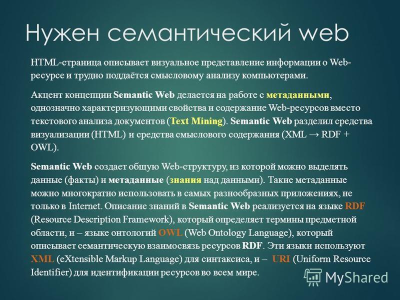 HTML-страница описывает визуальное представление информации о Web- ресурсе и трудно поддаётся смысловому анализу компьютерами. Акцент концепции Semantic Web делается на работе с метаданными, однозначно характеризующими свойства и содержание Web-ресур