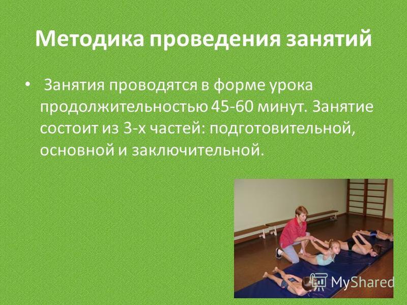 Методика проведения занятий Занятия проводятся в форме урока продолжительностью 45-60 минут. Занятие состоит из 3-х частей: подготовительной, основной и заключительной.