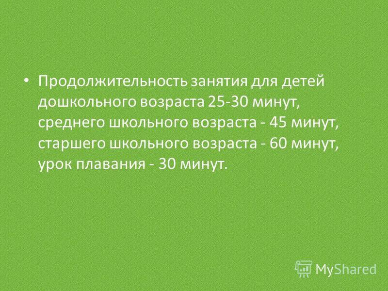 Продолжительность занятия для детей дошкольного возраста 25-30 минут, среднего школьного возраста - 45 минут, старшего школьного возраста - 60 минут, урок плавания - 30 минут.