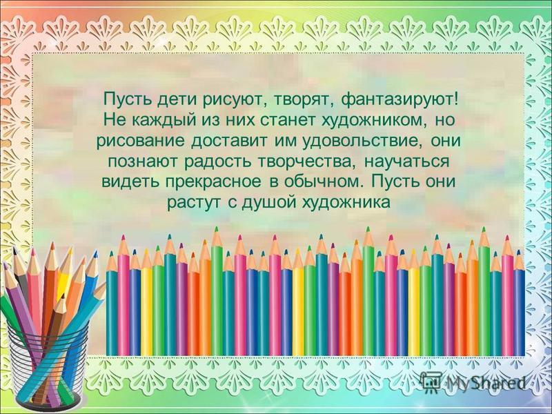 Пусть дети рисуют, творят, фантазируют! Не каждый из них станет художником, но рисование доставит им удовольствие, они познают радость творчества, научаться видеть прекрасное в обычном. Пусть они растут с душой художника