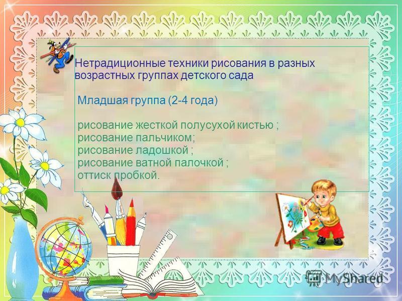 Нетрадиционные техники рисования в разных возрастных группах детского сада Младшая группа (2-4 года) рисование жесткой полусухой кистью ; рисование пальчиком; рисование ладошкой ; рисование ватной палочкой ; оттиск пробкой.