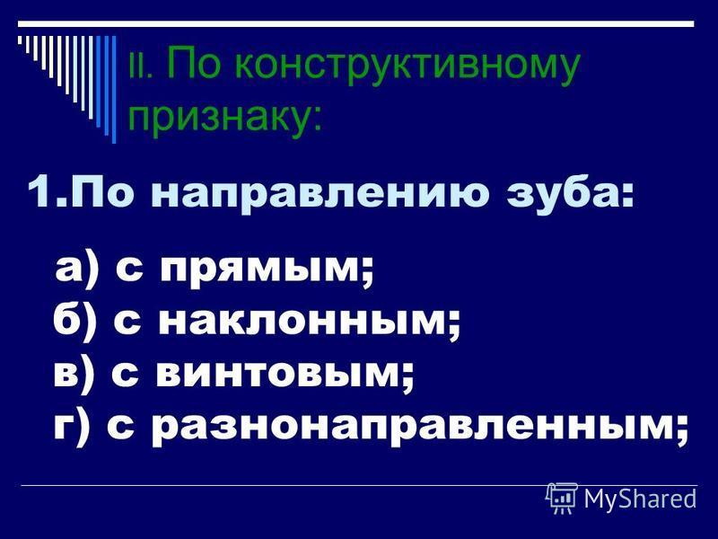 II. По конструктивному признаку: 1. По направлению зуба: а) с прямым; б) с наклонным; в) с винтовым; г) с разнонаправленным;