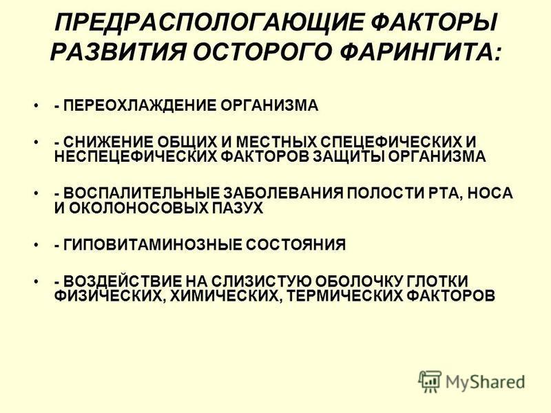 ПРЕДРАСПОЛОГАЮЩИЕ ФАКТОРЫ РАЗВИТИЯ ОСТОРОГО ФАРИНГИТА: - ПЕРЕОХЛАЖДЕНИЕ ОРГАНИЗМА - СНИЖЕНИЕ ОБЩИХ И МЕСТНЫХ СПЕЦЕФИЧЕСКИХ И НЕСПЕЦЕФИЧЕСКИХ ФАКТОРОВ ЗАЩИТЫ ОРГАНИЗМА - ВОСПАЛИТЕЛЬНЫЕ ЗАБОЛЕВАНИЯ ПОЛОСТИ РТА, НОСА И ОКОЛОНОСОВЫХ ПАЗУХ - ГИПОВИТАМИНОЗ