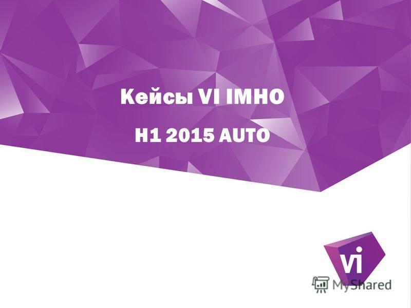 Кейсы VI IMHO H1 2015 AUTO