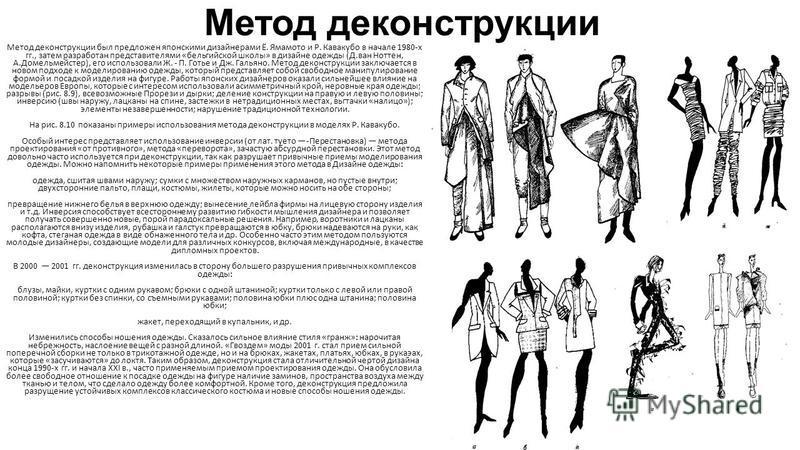 Метод деконструкции Метод деконструкции был предложен японскими дизайнерами Ё. Ямамото и Р. Кавакубо в начале 1980-х гг., затем разработан представителями «бельгийской школы» в дизайне одежды (Д.ван Ноттен, А.Домельмейстер), его использовали Ж. - П.