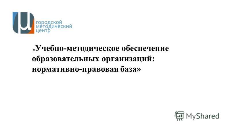 « Учебно-методическое обеспечение образовательных организаций: нормативно-правовая база»